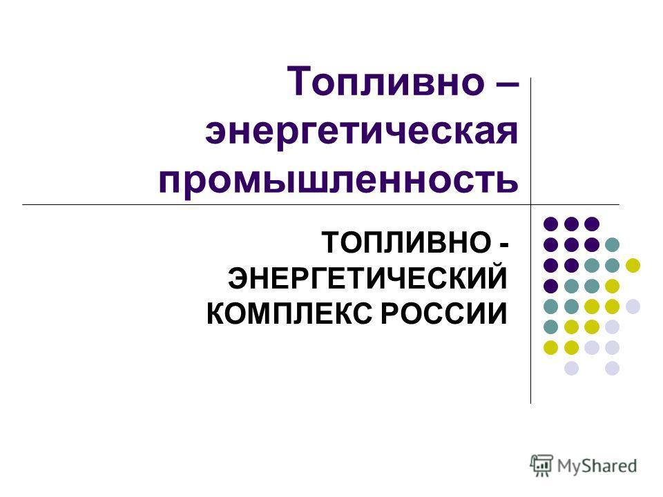 Топливно – энергетическая промышленность ТОПЛИВНО - ЭНЕРГЕТИЧЕСКИЙ КОМПЛЕКС РОССИИ