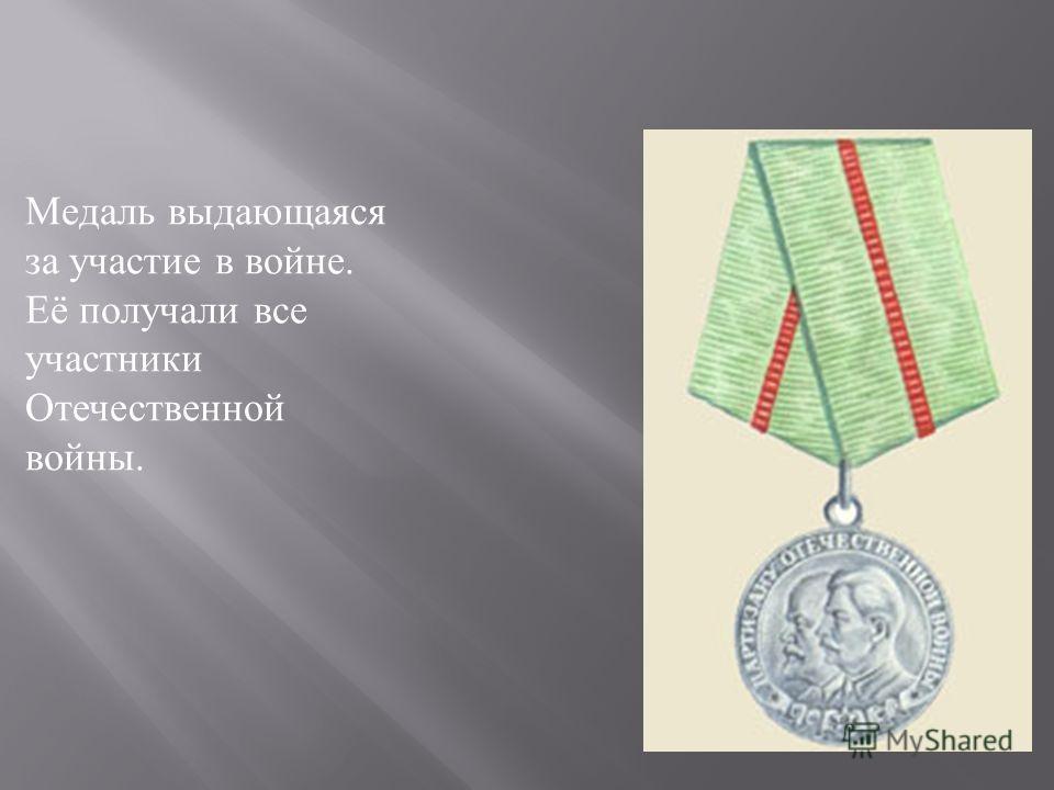 Медаль выдающаяся за участие в войне. Её получали все участники Отечественной войны.