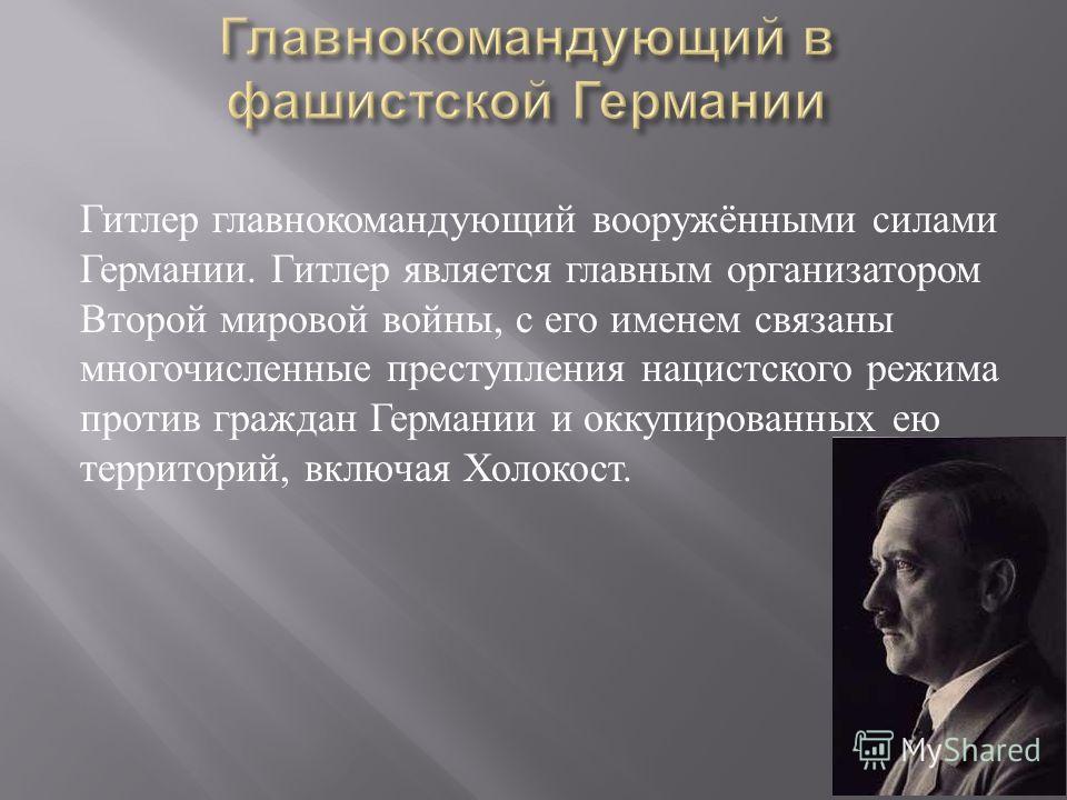 Гитлер главнокомандующий вооружёнными силами Германии. Гитлер является главным организатором Второй мировой войны, с его именем связаны многочисленные преступления нацистского режима против граждан Германии и оккупированных ею территорий, включая Хол