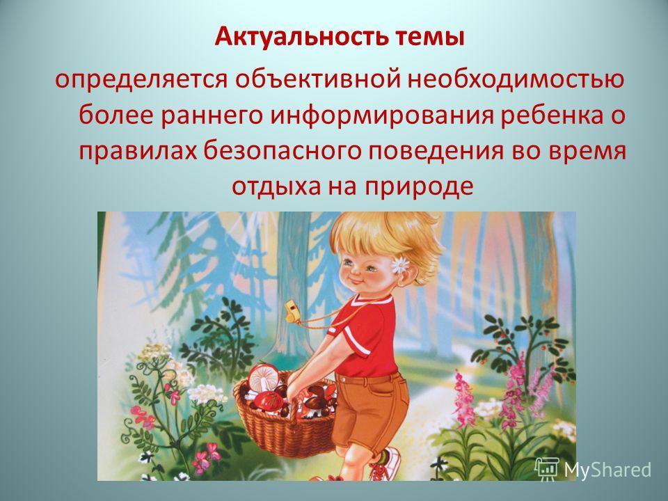 Актуальность темы определяется объективной необходимостью более раннего информирования ребенка о правилах безопасного поведения во время отдыха на природе