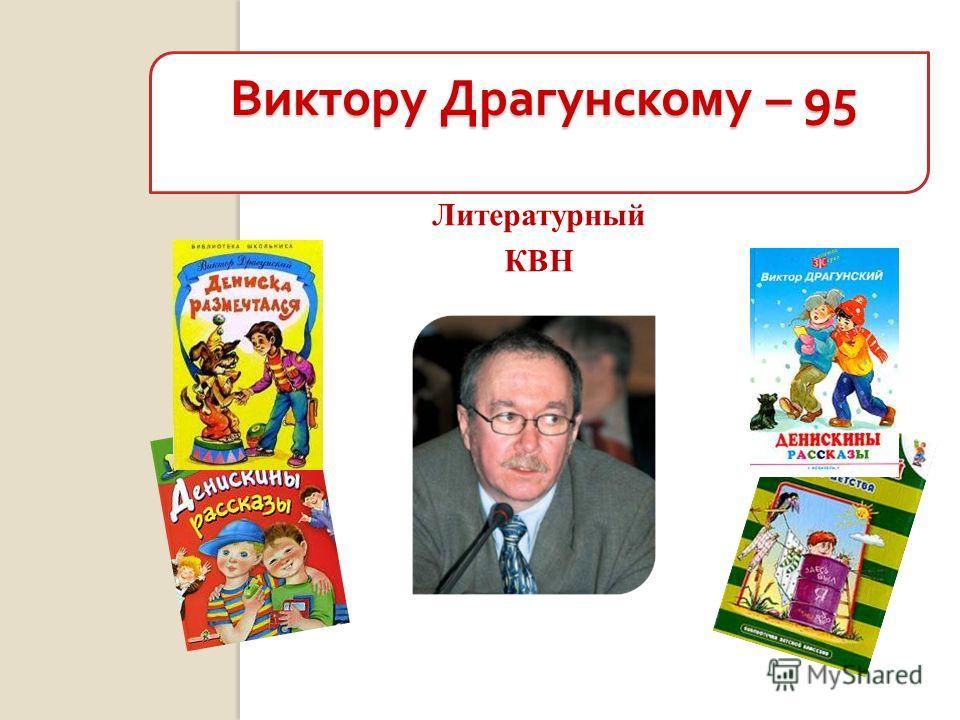 Литературный КВН Виктору Драгунскому – 95 Виктору Драгунскому – 95