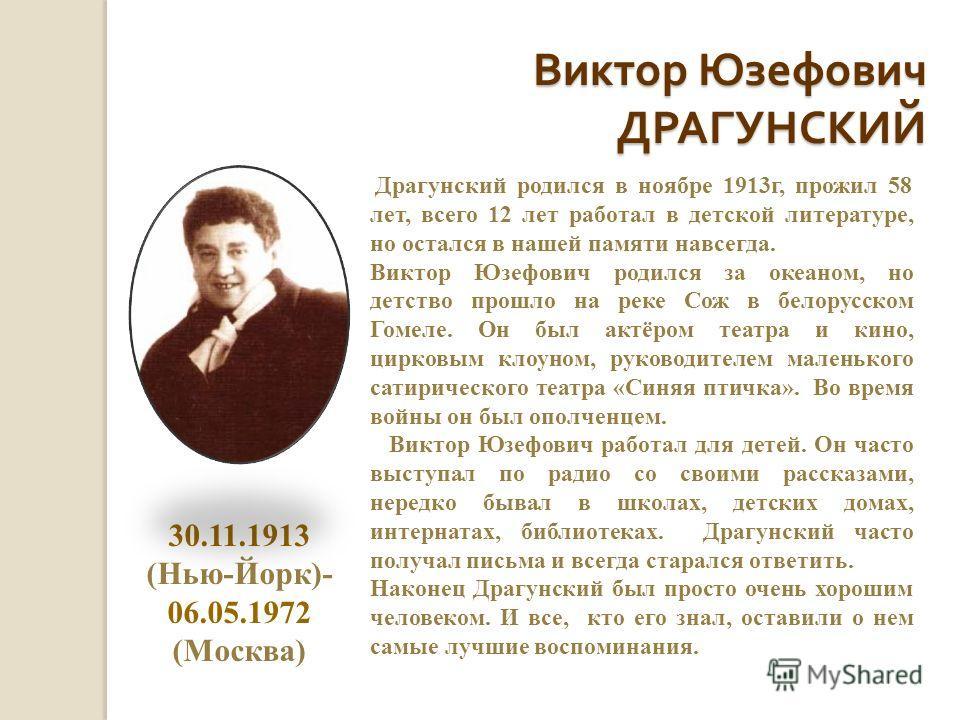 Виктор Юзефович ДРАГУНСКИЙ Драгунский родился в ноябре 1913г, прожил 58 лет, всего 12 лет работал в детской литературе, но остался в нашей памяти навсегда. Виктор Юзефович родился за океаном, но детство прошло на реке Сож в белорусском Гомеле. Он был