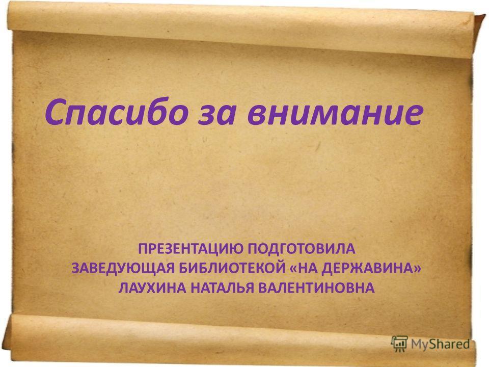 ПРЕЗЕНТАЦИЮ ПОДГОТОВИЛА ЗАВЕДУЮЩАЯ БИБЛИОТЕКОЙ «НА ДЕРЖАВИНА» ЛАУХИНА НАТАЛЬЯ ВАЛЕНТИНОВНА Спасибо за внимание