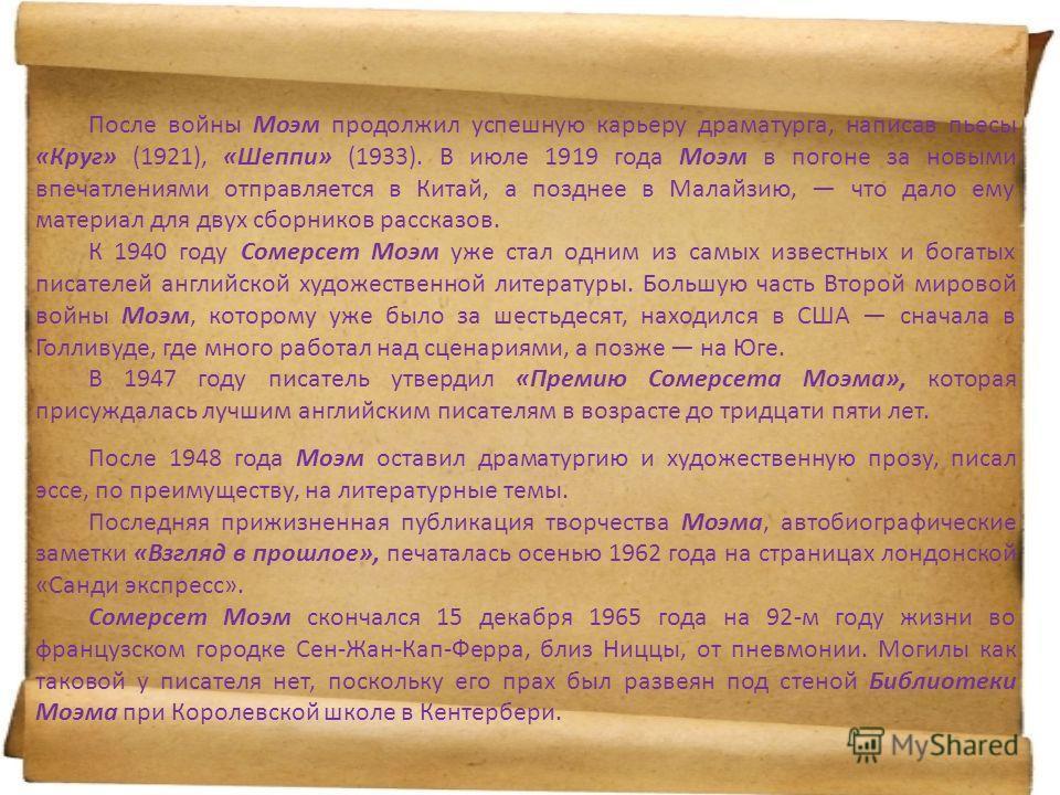 После войны Моэм продолжил успешную карьеру драматурга, написав пьесы «Круг» (1921), «Шеппи» (1933). В июле 1919 года Моэм в погоне за новыми впечатлениями отправляется в Китай, а позднее в Малайзию, что дало ему материал для двух сборников рассказов