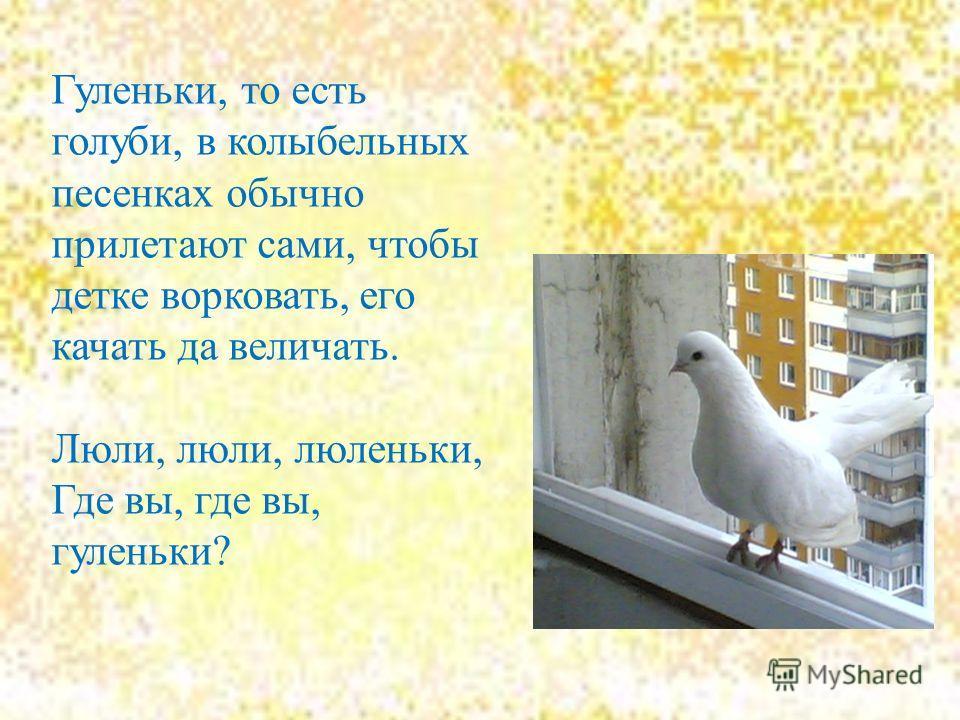 Гуленьки, то есть голуби, в колыбельных песенках обычно прилетают сами, чтобы детке ворковать, его качать да величать. Люли, люли, люленьки, Где вы, где вы, гуленьки?