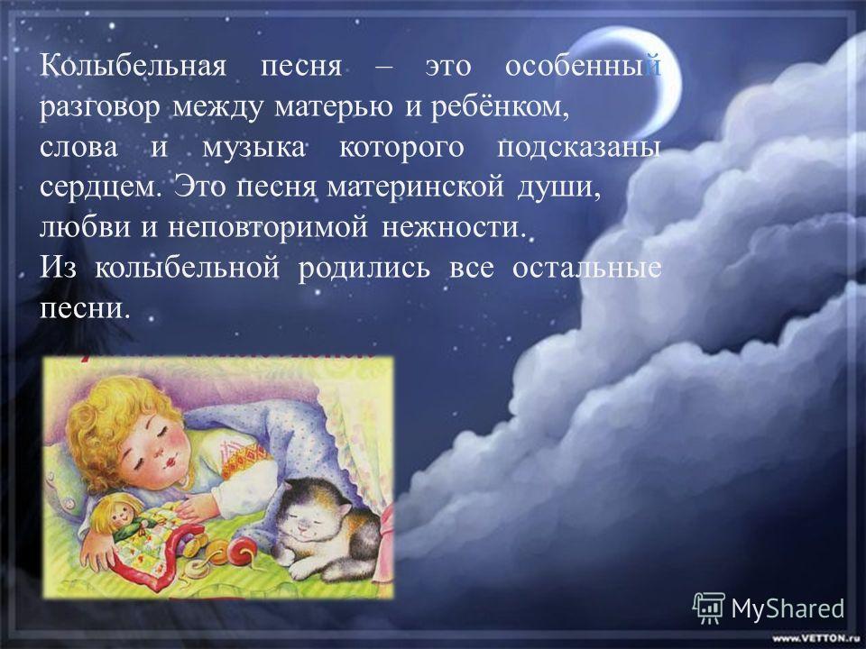 Колыбельная песня – это особенный разговор между матерью и ребёнком, слова и музыка которого подсказаны сердцем. Это песня материнской души, любви и неповторимой нежности. Из колыбельной родились все остальные песни.