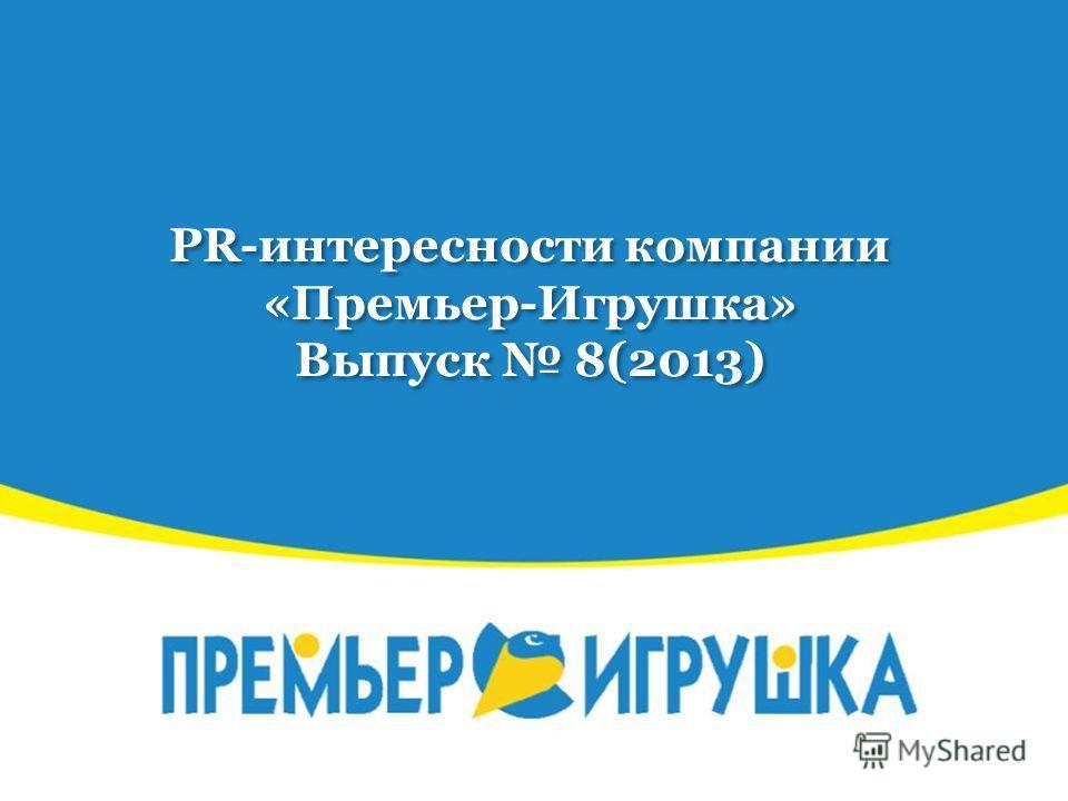 PR-интересности компании «Премьер-Игрушка» Выпуск 8(2013)