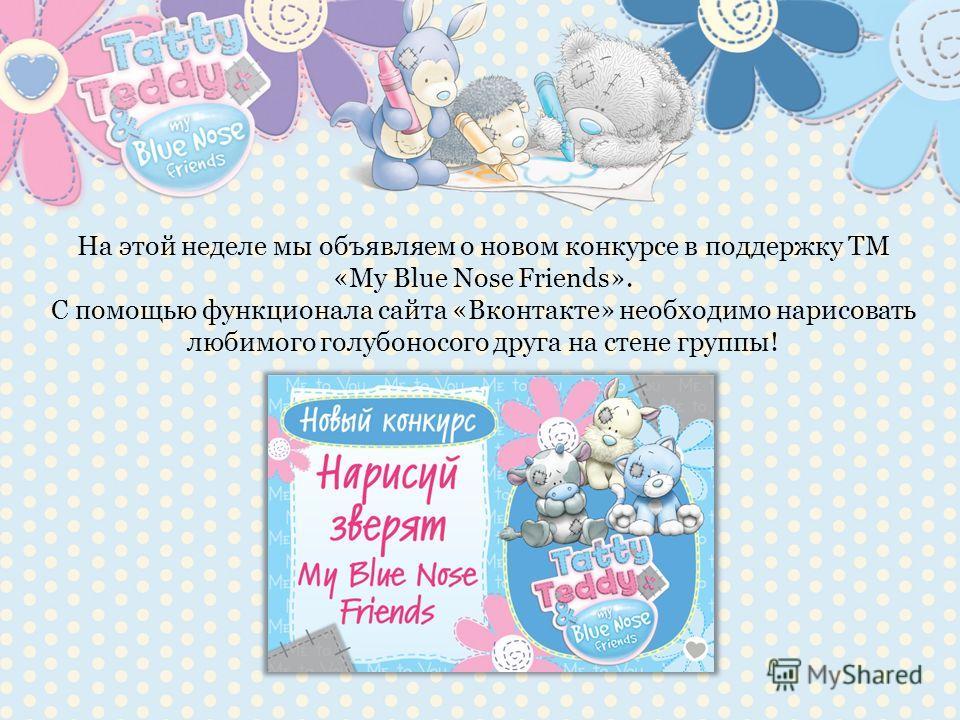 На этой неделе мы объявляем о новом конкурсе в поддержку ТМ «My Blue Nose Friends». С помощью функционала сайта «Вконтакте» необходимо нарисовать любимого голубоносого друга на стене группы!