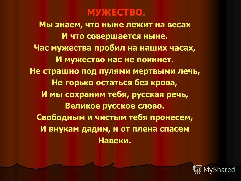МУЖЕСТВО. Мы знаем, что ныне лежит на весах И что совершается ныне. Час мужества пробил на наших часах, И мужество нас не покинет. Не страшно под пулями мертвыми лечь, Не горько остаться без крова, И мы сохраним тебя, русская речь, Великое русское сл