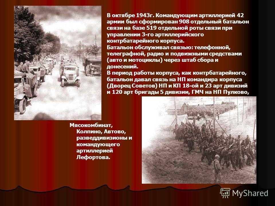 В октябре 1943г. Командующим артиллерией 42 армии был сформирован 908 отдельный батальон связи на базе 519 отдельной роты связи при управлении 3-го артиллерийского контрбатарейного корпуса. Батальон обслуживал связью: телефонной, телеграфной, радио и