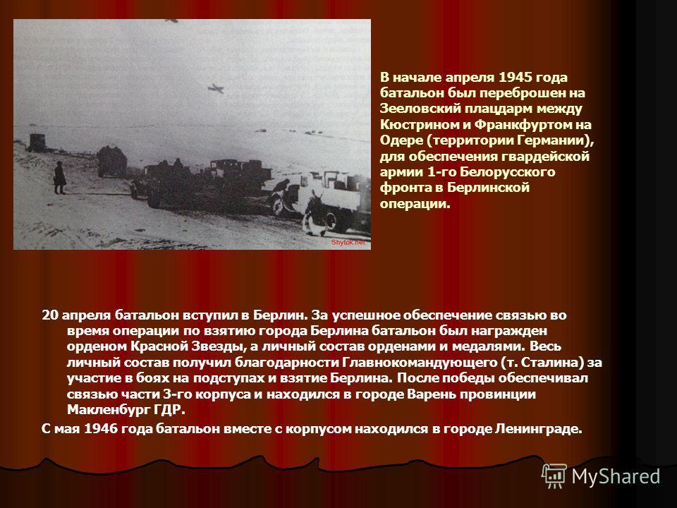 В начале апреля 1945 года батальон был переброшен на Зееловский плацдарм между Кюстрином и Франкфуртом на Одере (территории Германии), для обеспечения гвардейской армии 1-го Белорусского фронта в Берлинской операции. 20 апреля батальон вступил в Берл