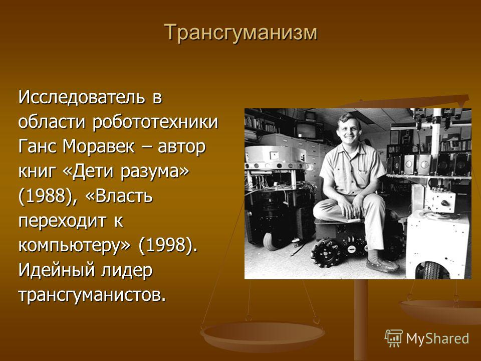 Трансгуманизм Исследователь в области робототехники Ганс Моравек – автор книг «Дети разума» (1988), «Власть переходит к компьютеру» (1998). Идейный лидер трансгуманистов.