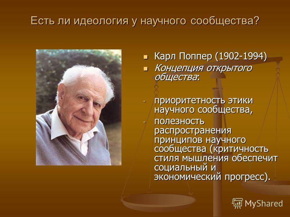 Есть ли идеология у научного сообщества? Карл Поппер (1902-1994) Концепция открытого общества: - приоритетность этики научного сообщества, - полезность распространения принципов научного сообщества (критичность стиля мышления обеспечит социальный и э