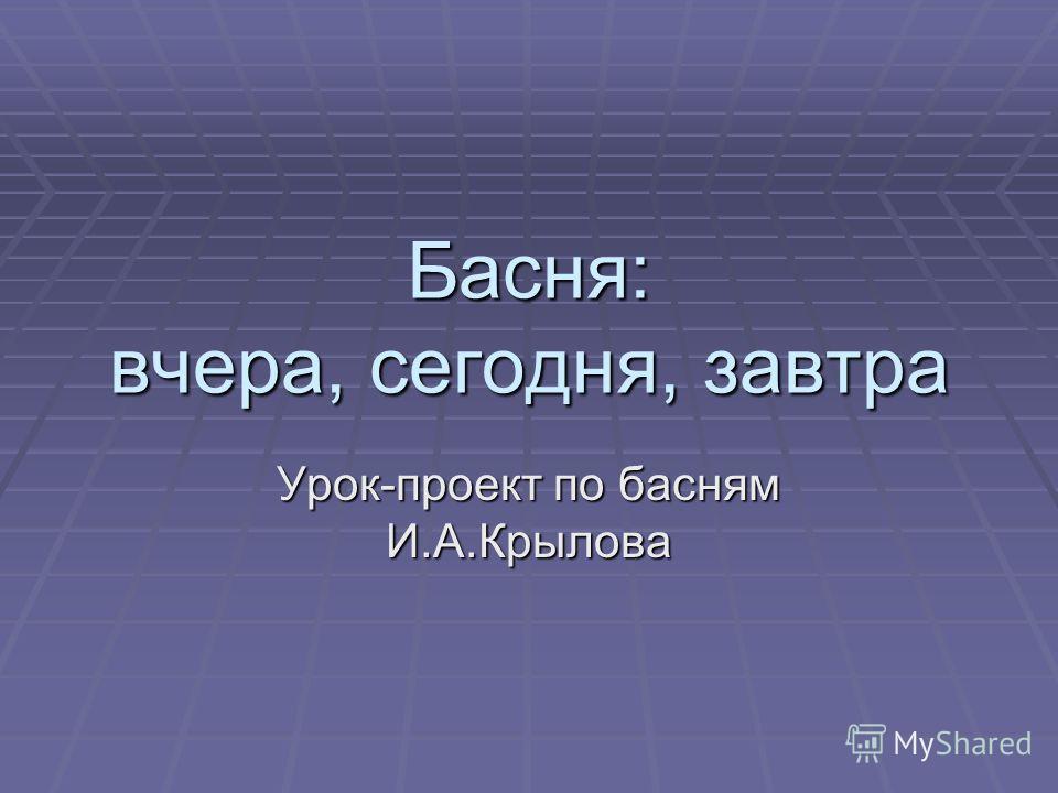 Басня: вчера, сегодня, завтра Урок-проект по басням И.А.Крылова