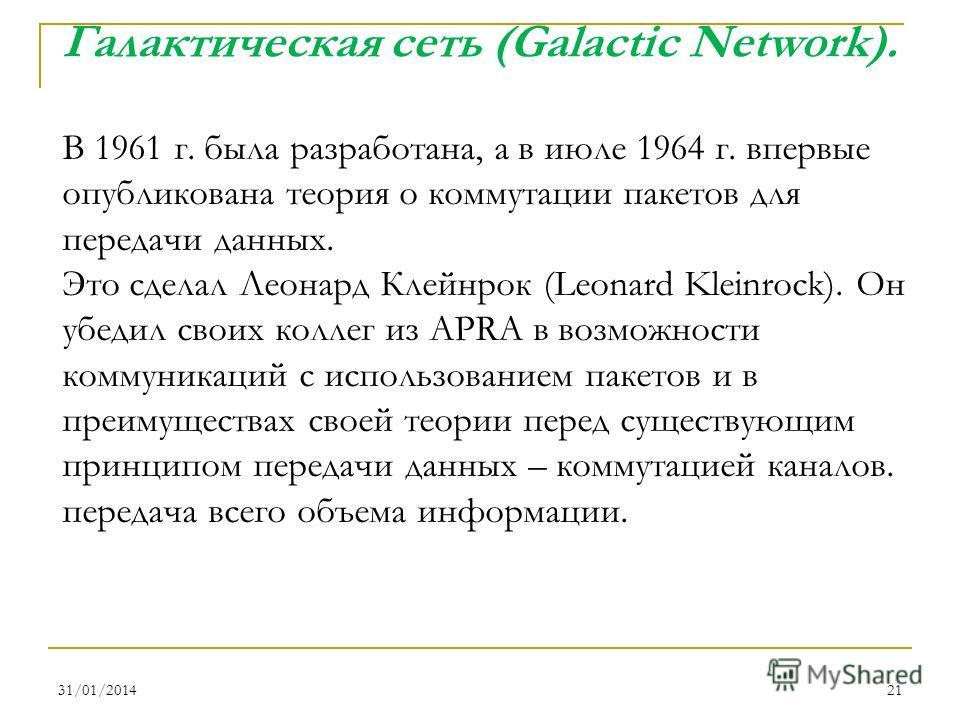31/01/201421 В 1961 г. была разработана, а в июле 1964 г. впервые опубликована теория о коммутации пакетов для передачи данных. Это сделал Леонард Клейнрок (Leonard Kleinrock). Он убедил своих коллег из APRA в возможности коммуникаций с использование