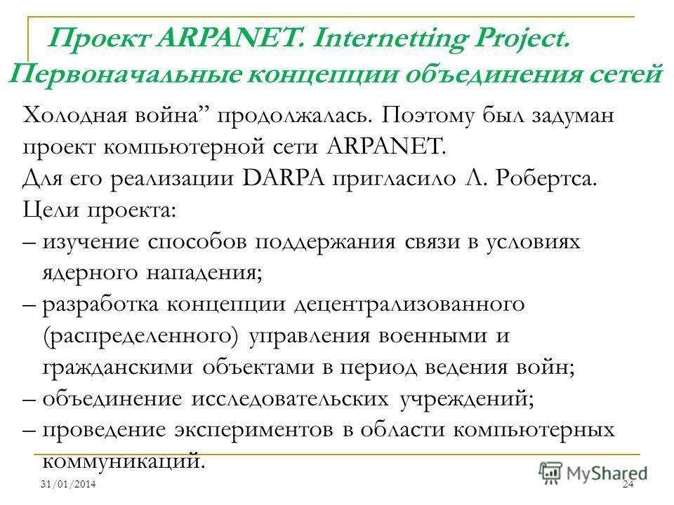 31/01/201424 Холодная война продолжалась. Поэтому был задуман проект компьютерной сети ARPANET. Для его реализации DARPA пригласило Л. Робертса. Цели проекта: – изучение способов поддержания связи в условиях ядерного нападения; – разработка концепции
