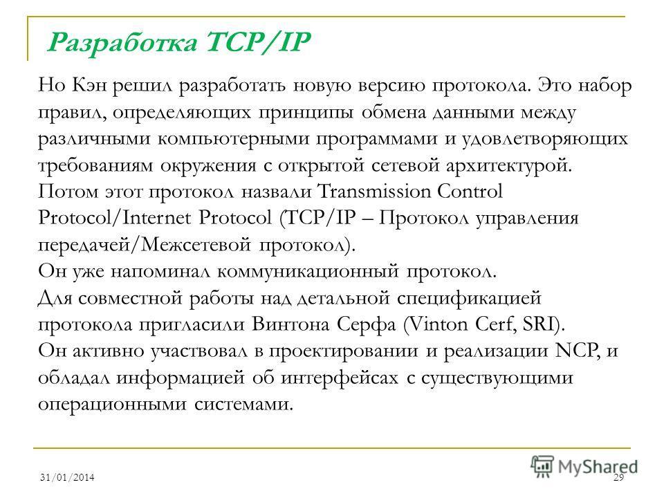 31/01/201429 Но Кэн решил разработать новую версию протокола. Это набор правил, определяющих принципы обмена данными между различными компьютерными программами и удовлетворяющих требованиям окружения с открытой сетевой архитектурой. Потом этот проток