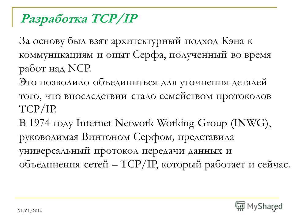 31/01/201430 За основу был взят архитектурный подход Кэна к коммуникациям и опыт Серфа, полученный во время работ над NCP. Это позволило объединиться для уточнения деталей того, что впоследствии стало семейством протоколов TCP/IP. В 1974 году Interne
