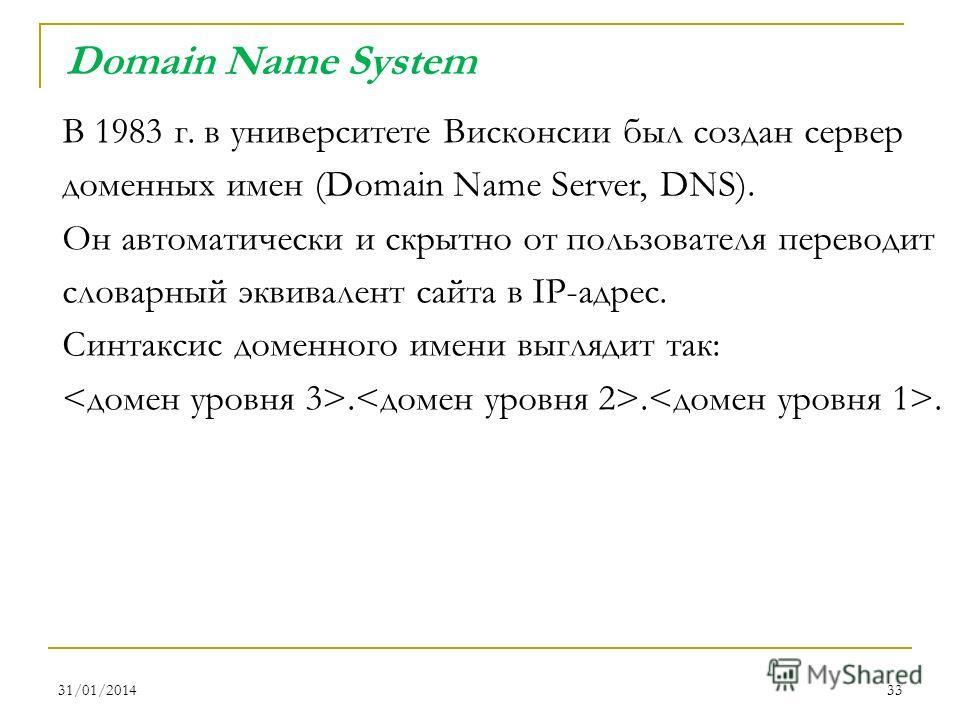 31/01/201433 В 1983 г. в университете Висконсии был создан сервер доменных имен (Domain Name Server, DNS). Он автоматически и скрытно от пользователя переводит словарный эквивалент сайта в IP-адрес. Синтаксис доменного имени выглядит так:... Domain N