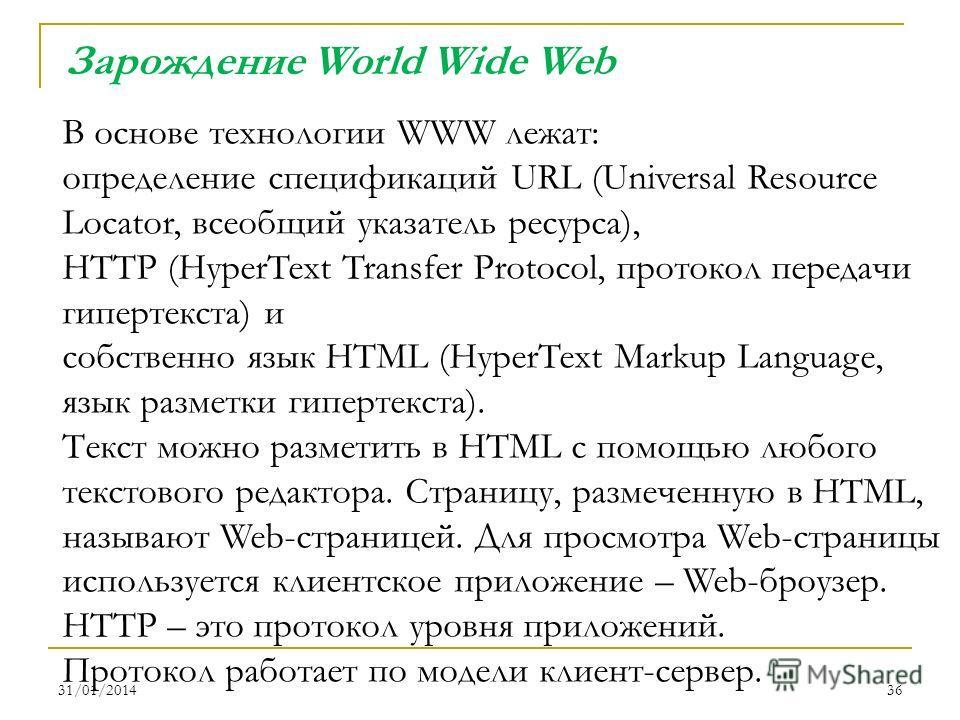 31/01/201436 В основе технологии WWW лежат: определение спецификаций URL (Universal Resource Locator, всеобщий указатель ресурса), HTTP (HyperText Transfer Protocol, протокол передачи гипертекста) и собственно язык HTML (HyperText Markup Language, яз