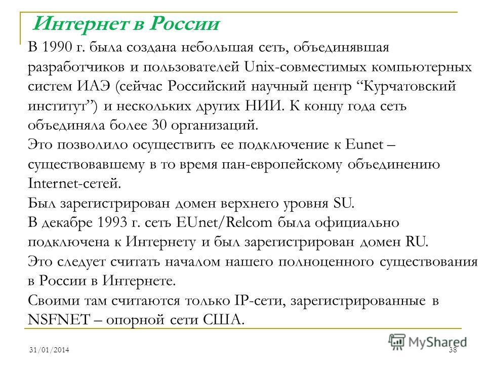 31/01/201438 Интернет в России В 1990 г. была создана небольшая сеть, объединявшая разработчиков и пользователей Unix-совместимых компьютерных систем ИАЭ (сейчас Российский научный центр Курчатовский институт) и нескольких других НИИ. К концу года се