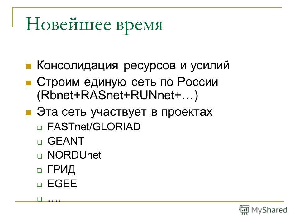 Новейшее время Консолидация ресурсов и усилий Строим единую сеть по России (Rbnet+RASnet+RUNnet+…) Эта сеть участвует в проектах FASTnet/GLORIAD GEANT NORDUnet ГРИД EGEE ….