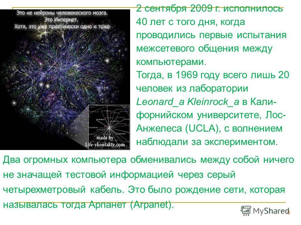6 2 сентября 2009 г. исполнилось 40 лет с того дня, когда проводились первые испытания межсетевого общения между компьютерами. Тогда, в 1969 году всего лишь 20 человек из лаборатории Leonard_а Kleinrock_а в Кали- форнийском университете, Лос- Анжелес