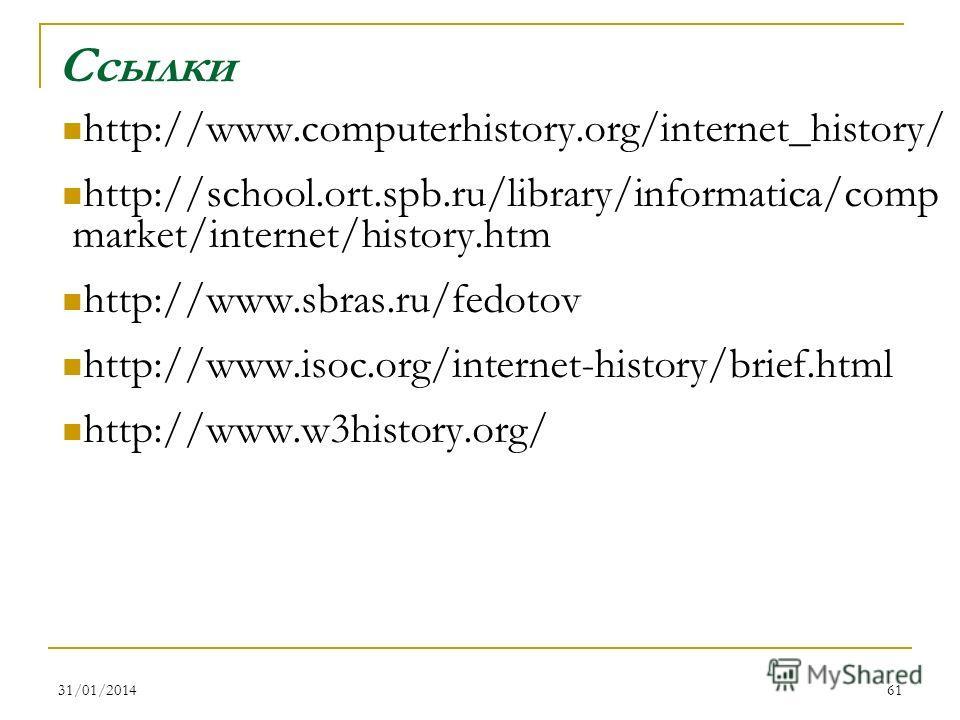 31/01/201461 Ссылки http://www.computerhistory.org/internet_history/ http://school.ort.spb.ru/library/informatica/comp market/internet/history.htm http://www.sbras.ru/fedotov http://www.isoc.org/internet-history/brief.html http://www.w3history.org/