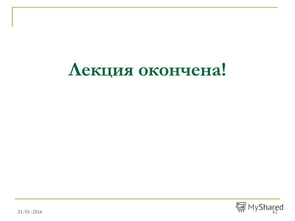 31/01/201462 Лекция окончена!