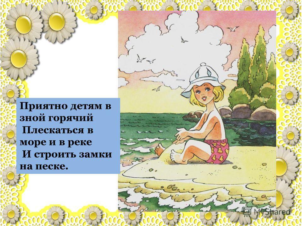 Приятно детям в зной горячий Плескаться в море и в реке И строить замки на песке.