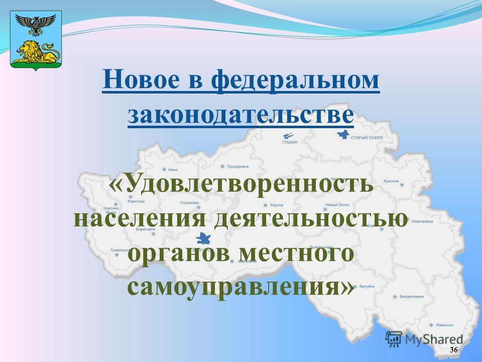 Новое в федеральном законодательстве «Удовлетворенность населения деятельностью органов местного самоуправления» 36