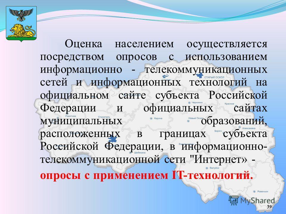 Оценка населением осуществляется посредством опросов с использованием информационно - телекоммуникационных сетей и информационных технологий на официальном сайте субъекта Российской Федерации и официальных сайтах муниципальных образований, расположен