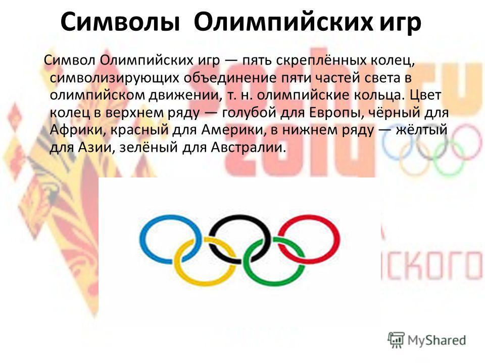 Символы Олимпийских игр Символ Олимпийских игр пять скреплённых колец, символизирующих объединение пяти частей света в олимпийском движении, т. н. олимпийские кольца. Цвет колец в верхнем ряду голубой для Европы, чёрный для Африки, красный для Америк