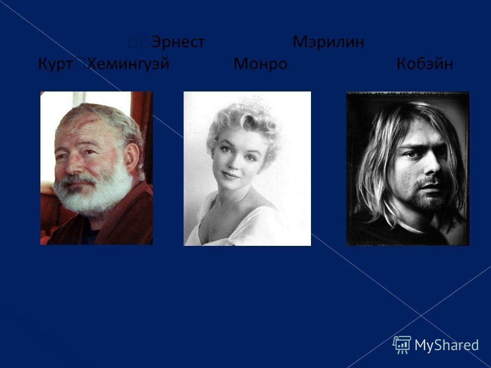 Эрнест Мэрилин Курт Хемингуэй Монро Кобэйн