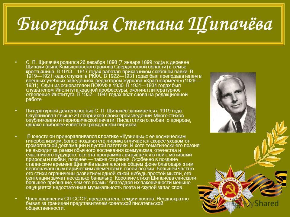 Биография Степана Щипачёва С. П. Щипачёв родился 26 декабря 1898 (7 января 1899 год)а в деревне Щипачи (ныне Камышловского района Свердловской области) в семье крестьянина. В 19131917 годах работал приказчиком скобяной лавки. В 19191921 годах служил