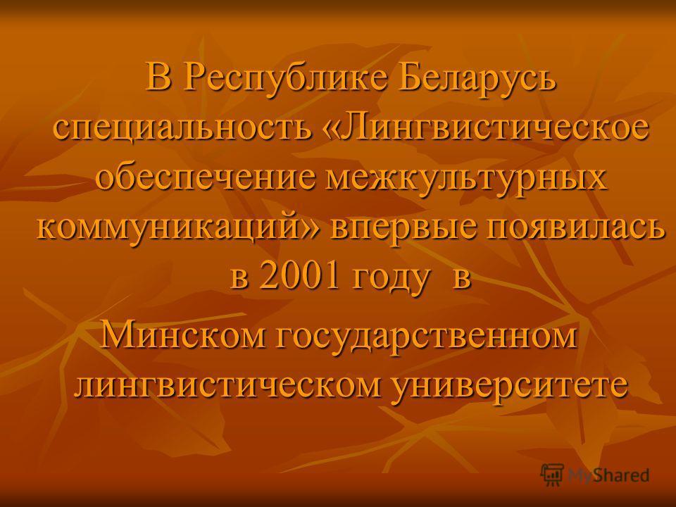 В Республике Беларусь специальность «Лингвистическое обеспечение межкультурных коммуникаций» впервые появилась в 2001 году в Минском государственном лингвистическом университете