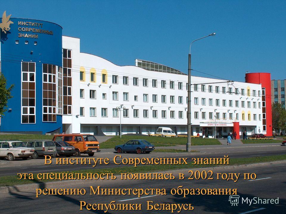 В институте Современных знаний эта специальность появилась в 2002 году по решению Министерства образования Республики Беларусь