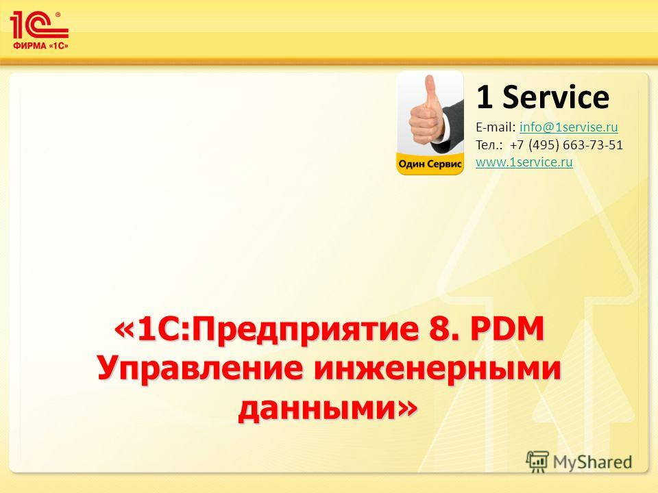 «1С:Предприятие 8. PDM Управление инженерными данными» 1 Service E-mail: info@1servise.ruinfo@1servise.ru Тел.: +7 (495) 663-73-51 www.1service.ru