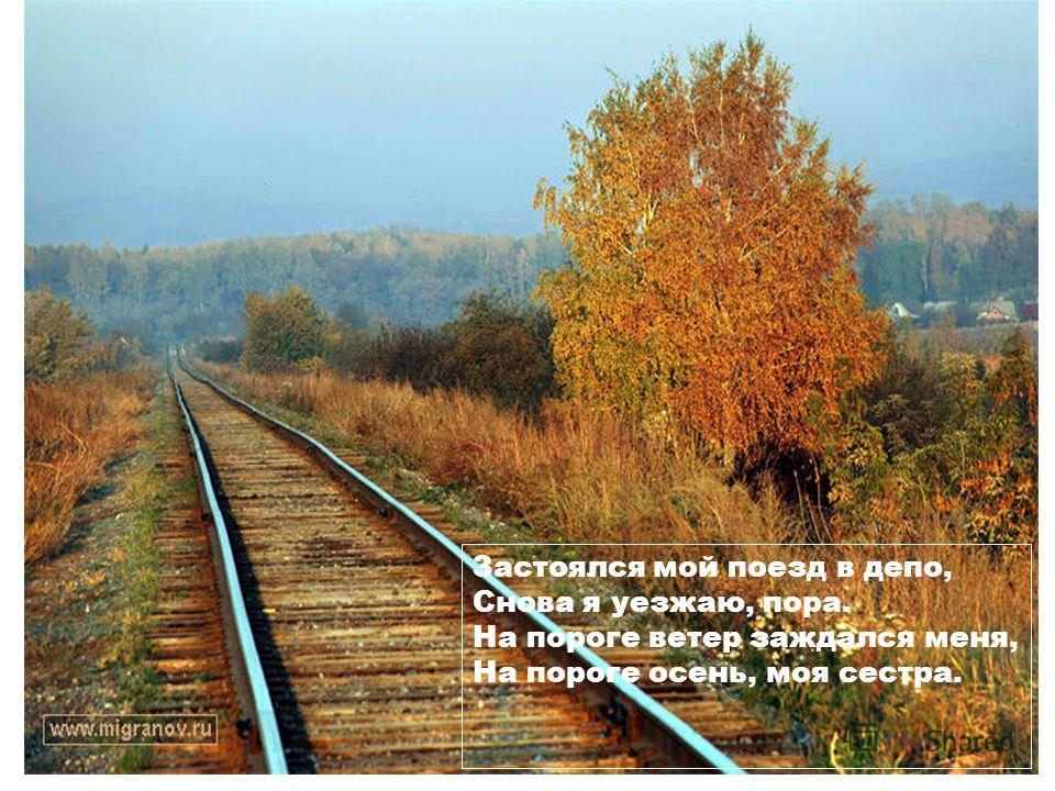 Застоялся мой поезд в депо, Снова я уезжаю, пора. На пороге ветер заждался меня, На пороге осень, моя сестра.