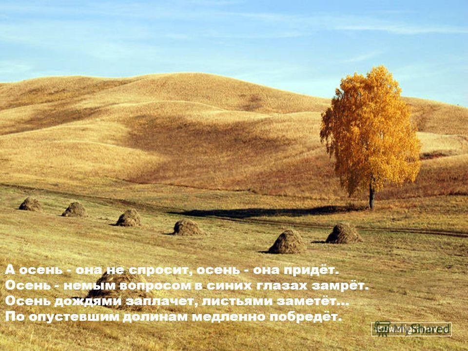 А осень - она не спросит, осень - она придёт. Осень - немым вопросом в синих глазах замрёт. Осень дождями заплачет, листьями заметёт... По опустевшим долинам медленно побредёт.