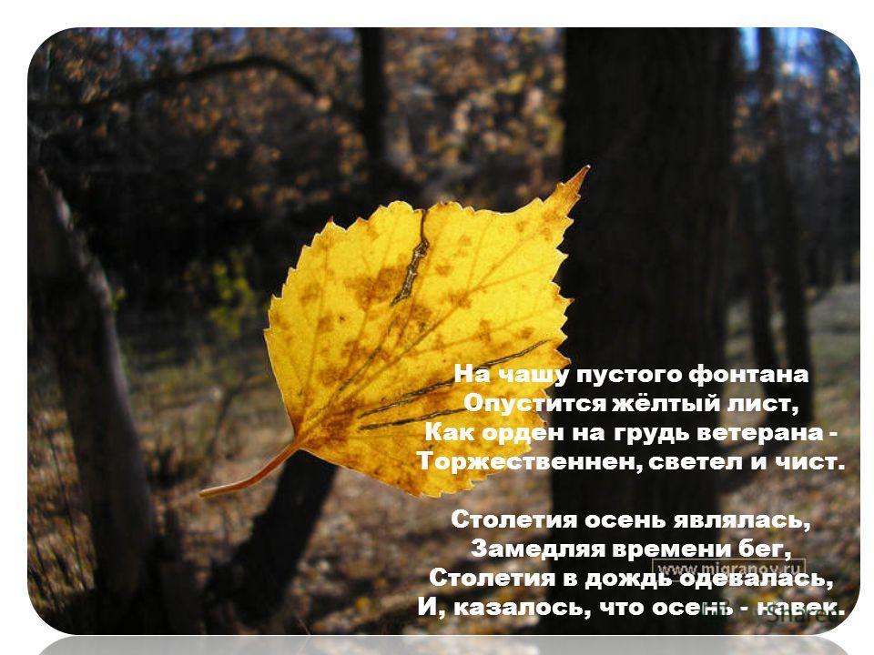 На чашу пустого фонтана Опустится жёлтый лист, Как орден на грудь ветерана - Торжественнен, светел и чист. Столетия осень являлась, Замедляя времени бег, Столетия в дождь одевалась, И, казалось, что осень - навек.