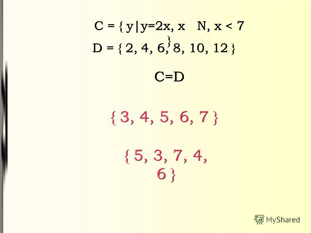C = { y|y=2x, x N, x < 7 } D = { 2, 4, 6, 8, 10, 12 } C=D { 3, 4, 5, 6, 7 } { 5, 3, 7, 4, 6 }