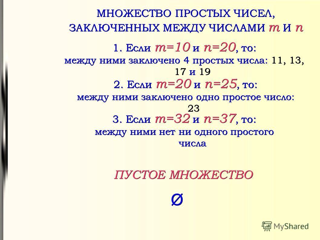 МНОЖЕСТВО ПРОСТЫХ ЧИСЕЛ, ЗАКЛЮЧЕННЫХ МЕЖДУ ЧИСЛАМИ m И n 1. Если m=10 и n=20, то: между ними заключено 4 простых числа: 11, 13, 17 и 19 2. Если m=20 и n=25, то: между ними заключено одно простое число: 23 3. Если m=32 и n=37, то: между ними нет ни од