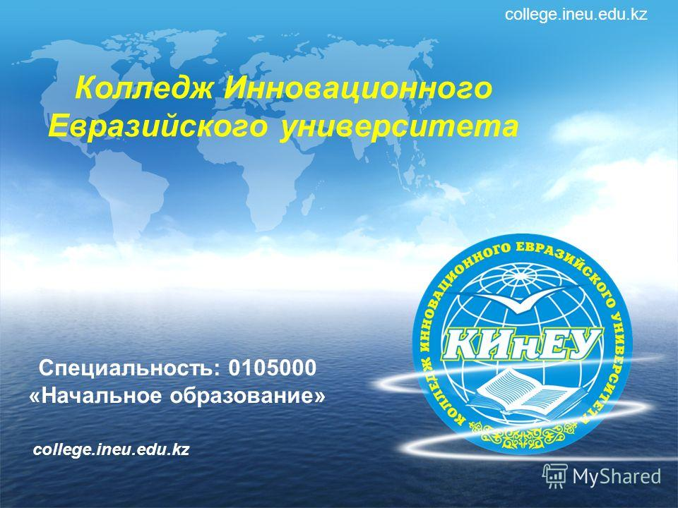 Колледж Инновационного Евразийского университета college.ineu.edu.kz Специальность: 0105000 «Начальное образование» college.ineu.edu.kz