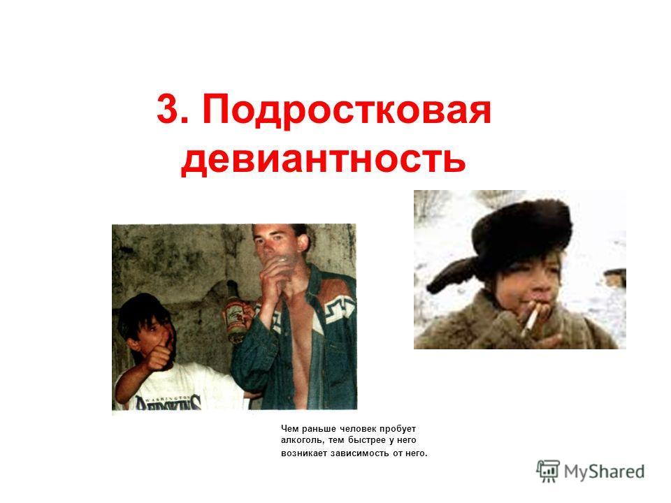3. Подростковая девиантность Чем раньше человек пробует алкоголь, тем быстрее у него возникает зависимость от него.