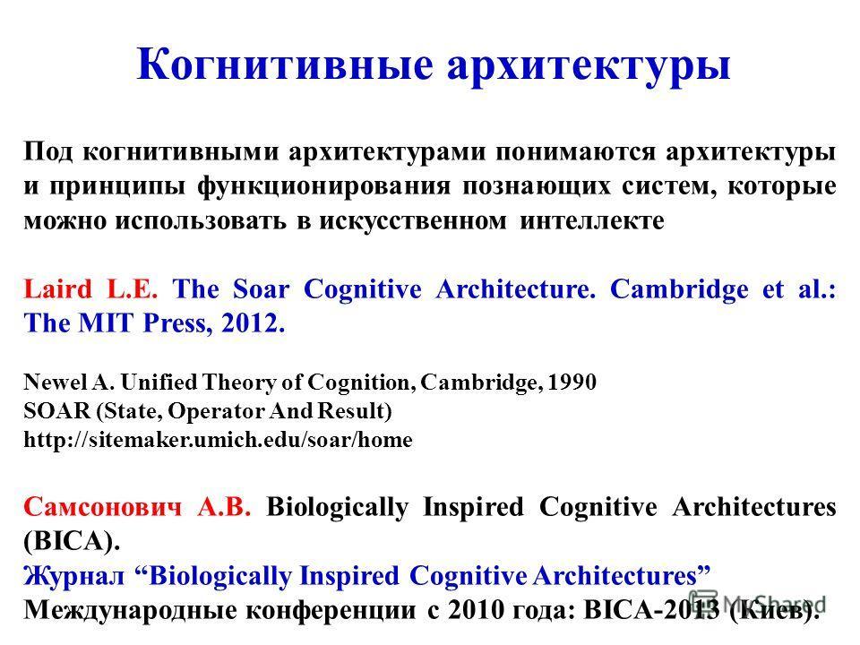 Когнитивные архитектуры Под когнитивными архитектурами понимаются архитектуры и принципы функционирования познающих систем, которые можно использовать в искусственном интеллекте Laird L.E. The Soar Cognitive Architecture. Cambridge et al.: The MIT Pr