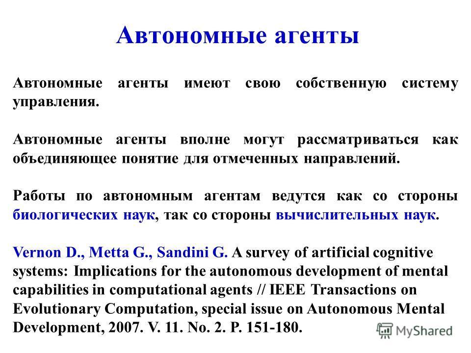 Автономные агенты Автономные агенты имеют свою собственную систему управления. Автономные агенты вполне могут рассматриваться как объединяющее понятие для отмеченных направлений. Работы по автономным агентам ведутся как со стороны биологических наук,