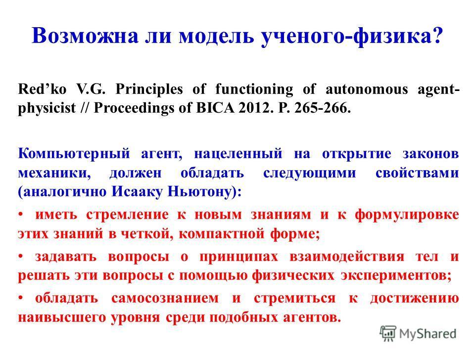 Redko V.G. Principles of functioning of autonomous agent- physicist // Proceedings of BICA 2012. P. 265-266. Компьютерный агент, нацеленный на открытие законов механики, должен обладать следующими свойствами (аналогично Исааку Ньютону): иметь стремле
