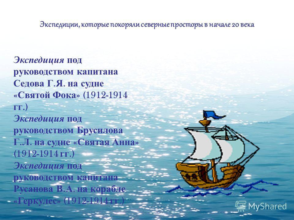 Экспедиции, которые покоряли северные просторы в начале 20 века Экспедиция под руководством капитана Седова Г. Я. на судне « Святой Фока » (1912-1914 гг.) Экспедиция под руководством Брусилова Г. Л. на судне « Святая Анна » (1912-1914 гг.) Экспедиция