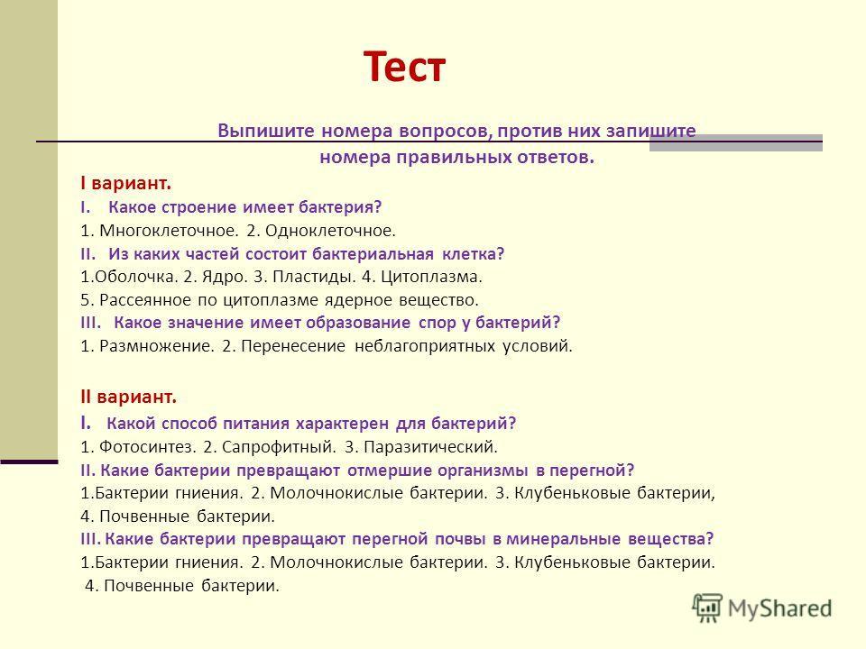 Тест Выпишите номера вопросов, против них запишите номера правильных ответов. I вариант. I. Какое строение имеет бактерия? 1. Многоклеточное. 2. Одноклеточное. II. Из каких частей состоит бактериальная клетка? 1.Оболочка. 2. Ядро. 3. Пластиды. 4. Цит